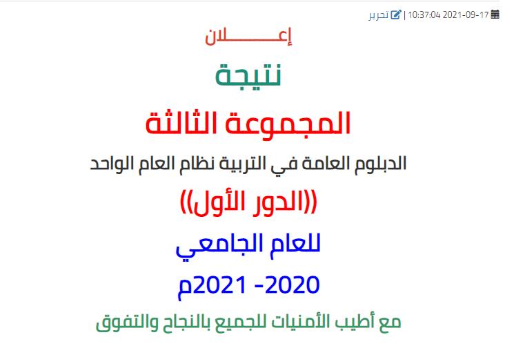 نتيجة المجموعة الثالثة الدبلوم العامة في التربية نظام العام الواحد ((الدور الأول)) للعام الجامعي 2020 - 2021م.